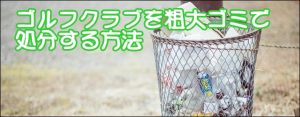 ゴルフクラブを粗大ゴミで処分する方法